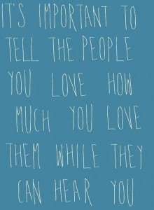 Tell the people you love how much you love them while they can hear you
